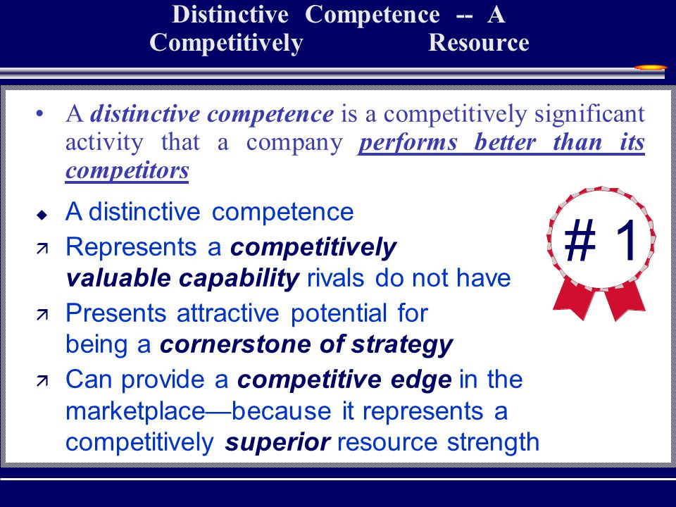 Distinctive Competence -- A Competitively Superior Resource # 1 A distinctive competence is a competitively significant activity that a company performs better than its competitors  A distinctive competence ä Represents a competitively valuable capability rivals do not have ä Presents attractive potential for being a cornerstone of strategy ä Can provide a competitive edge in the marketplace—because it represents a competitively superior resource strength