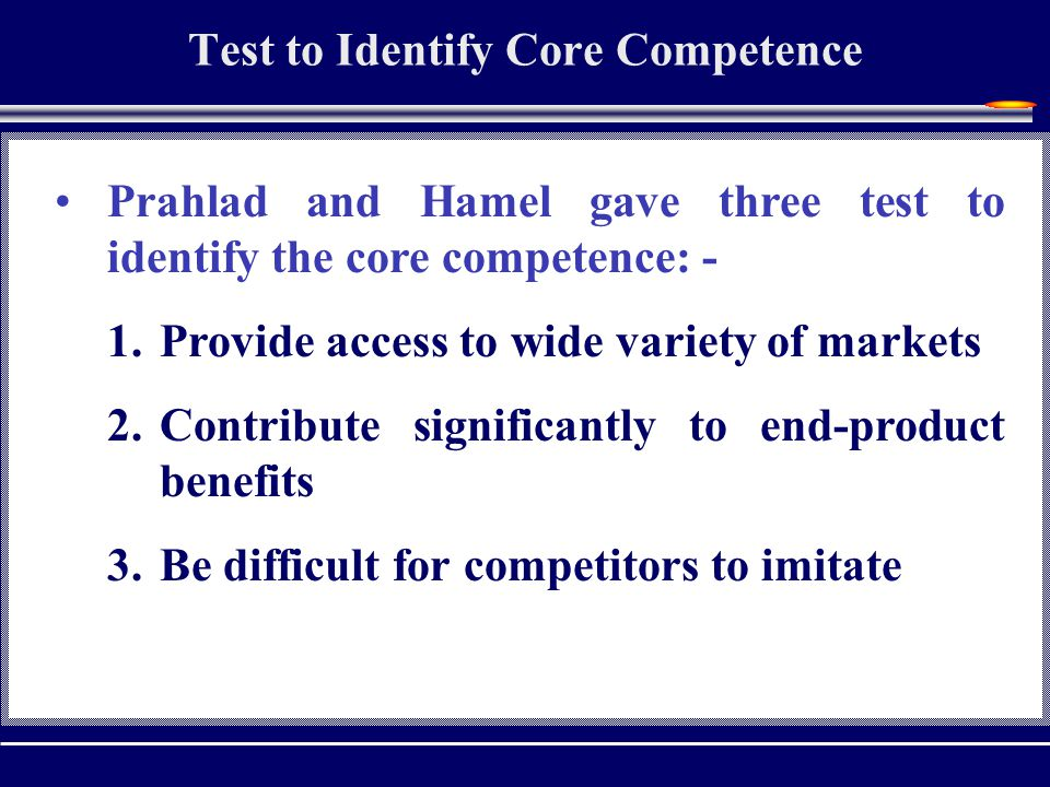 Test to Identify Core Competence Prahlad and Hamel gave three test to identify the core competence: - 1.Provide access to wide variety of markets 2.Contribute significantly to end-product benefits 3.Be difficult for competitors to imitate
