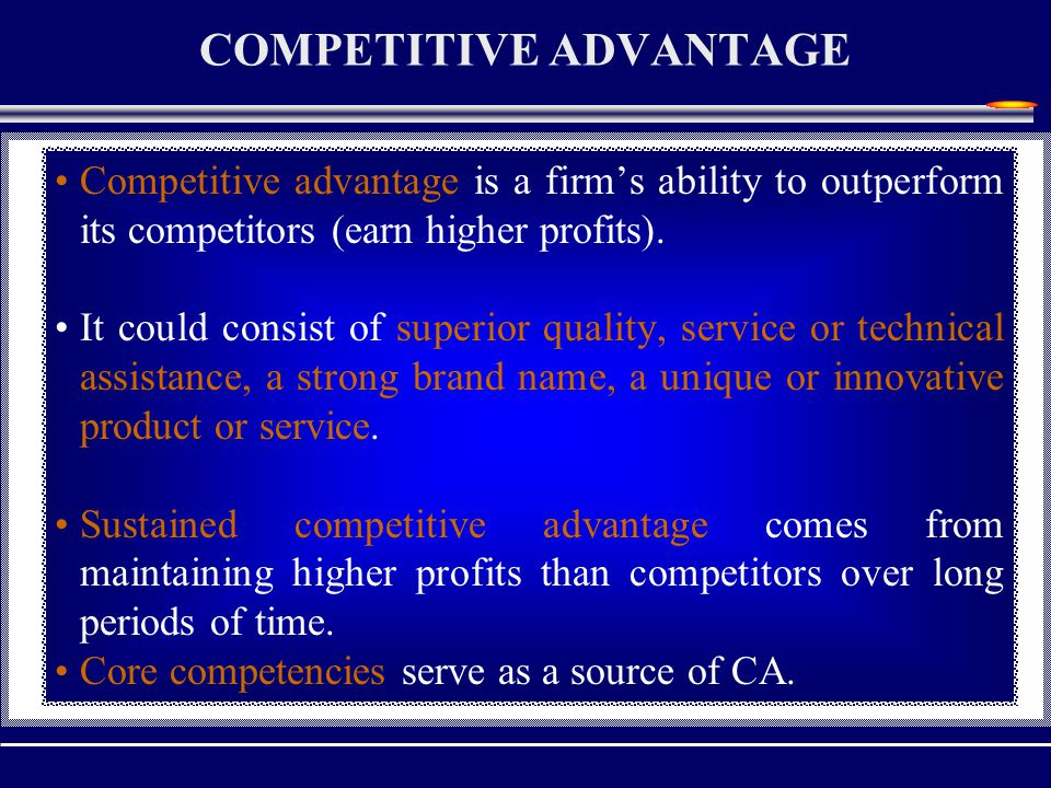 COMPETITIVE ADVANTAGE Competitive advantage is a firm's ability to outperform its competitors (earn higher profits).