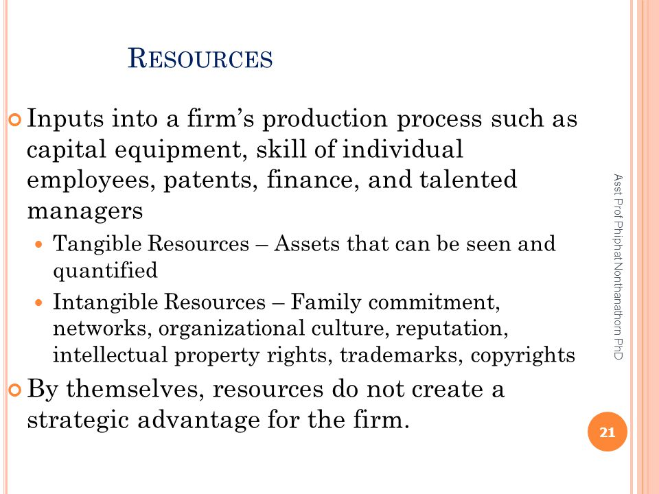 R ESOURCES Inputs into a firm's production process such as capital equipment, skill of individual employees, patents, finance, and talented managers T