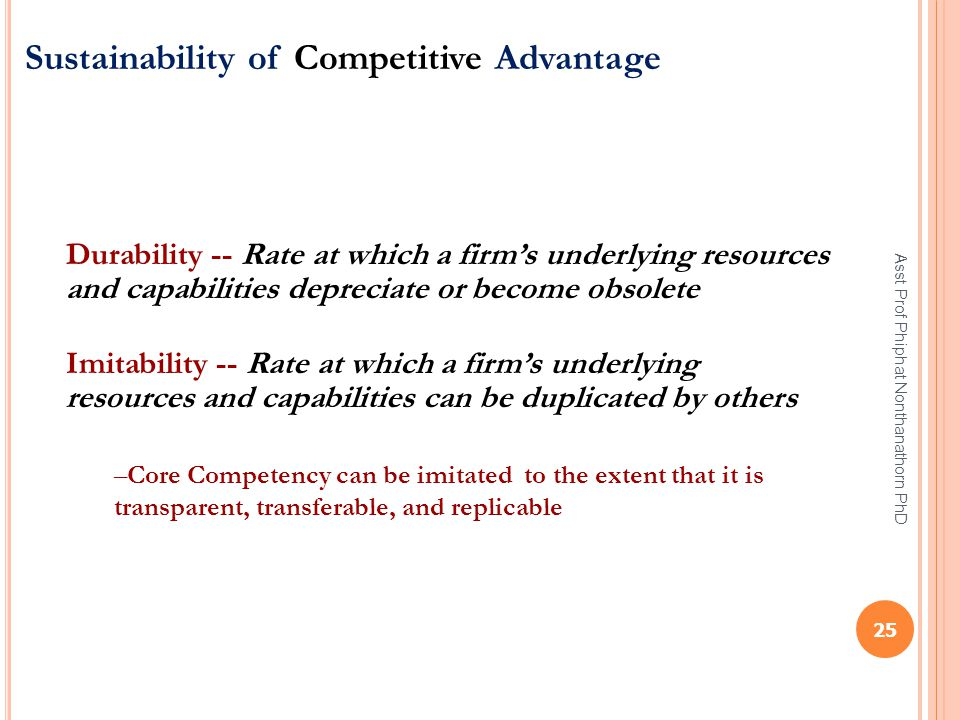 Sustainability of Competitive Advantage Durability -- Rate at which a firm's underlying resources and capabilities depreciate or become obsolete Imita