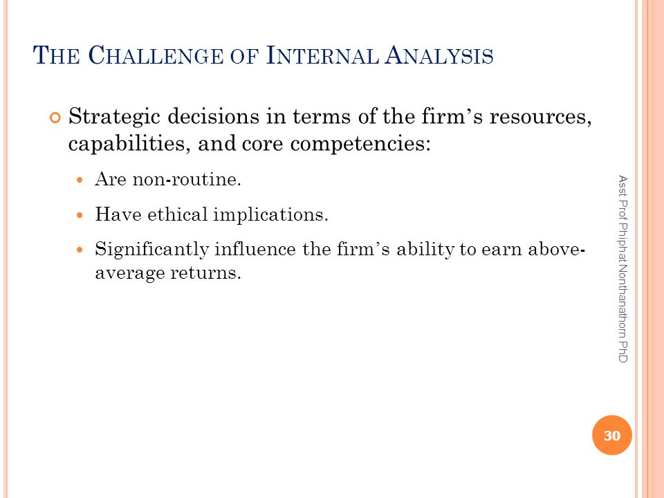 T HE C HALLENGE OF I NTERNAL A NALYSIS Strategic decisions in terms of the firm ' s resources, capabilities, and core competencies: Are non-routine. H