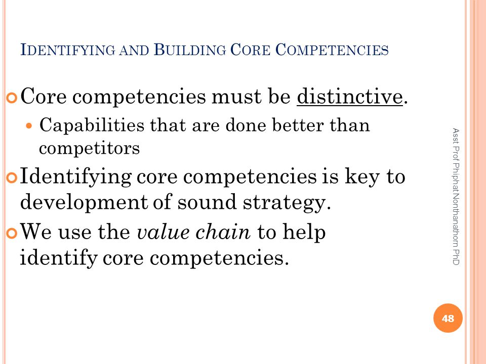 I DENTIFYING AND B UILDING C ORE C OMPETENCIES Core competencies must be distinctive. Capabilities that are done better than competitors Identifying c