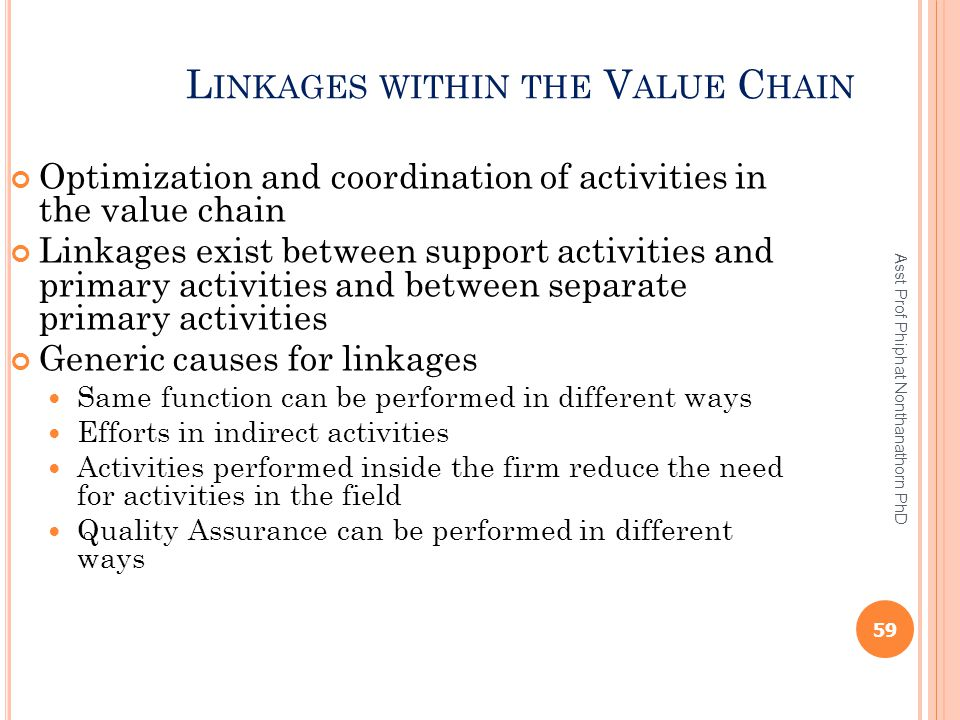L INKAGES WITHIN THE V ALUE C HAIN Optimization and coordination of activities in the value chain Linkages exist between support activities and primar