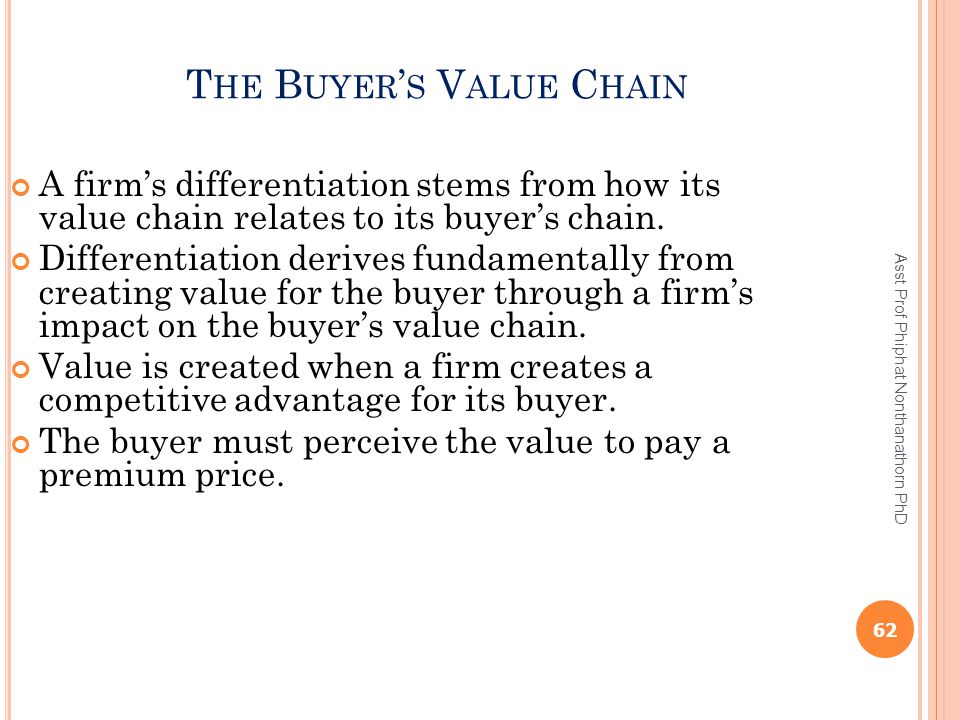 T HE B UYER ' S V ALUE C HAIN A firm's differentiation stems from how its value chain relates to its buyer's chain. Differentiation derives fundamenta