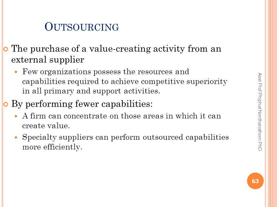 O UTSOURCING The purchase of a value-creating activity from an external supplier Few organizations possess the resources and capabilities required to