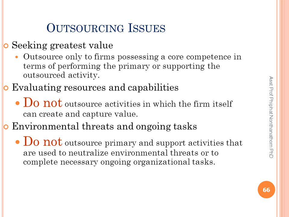 O UTSOURCING I SSUES Seeking greatest value Outsource only to firms possessing a core competence in terms of performing the primary or supporting the
