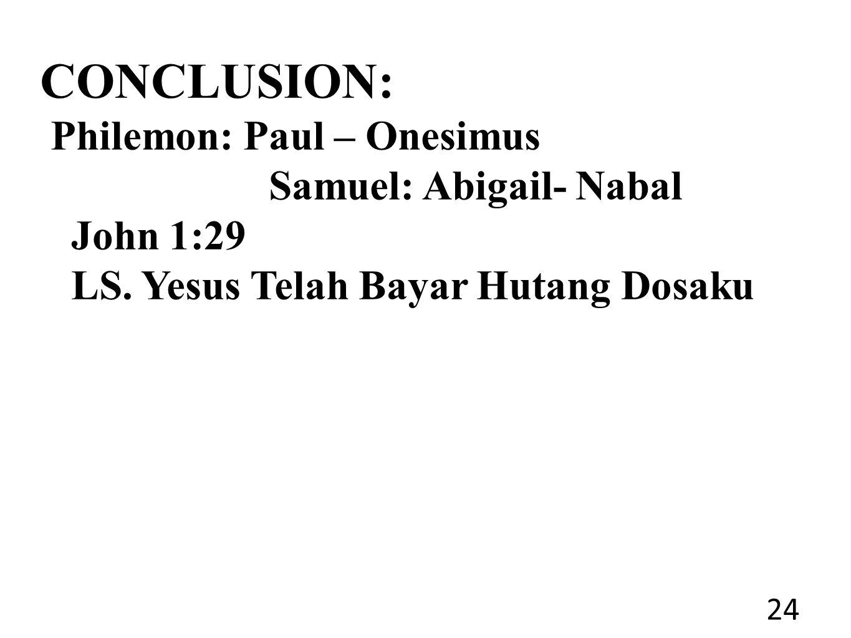 CONCLUSION: Philemon: Paul – Onesimus Samuel: Abigail- Nabal John 1:29 LS.