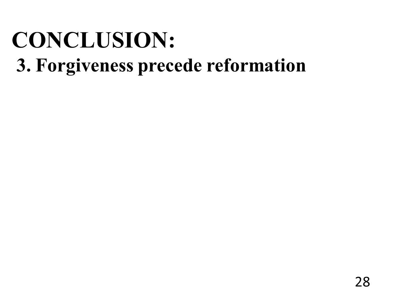 CONCLUSION: 3. Forgiveness precede reformation 28