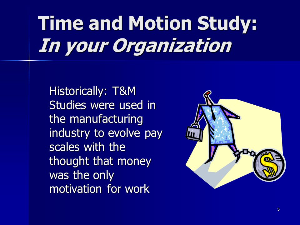 5 Time and Motion Study: In your Organization Historically: T&M Studies were used in the manufacturing industry to evolve pay scales with the thought that money was the only motivation for work