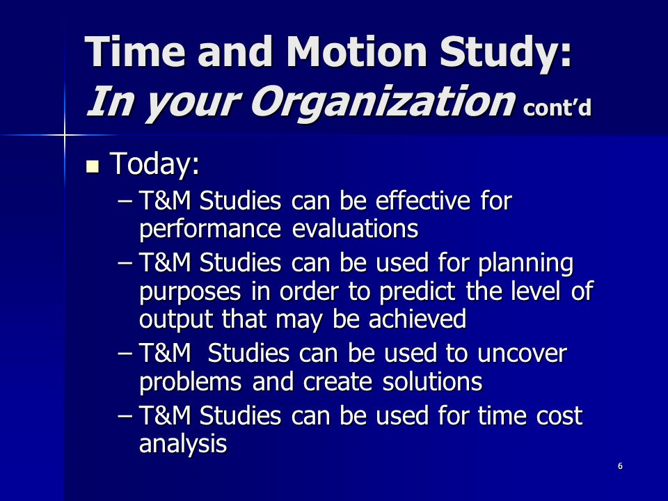 6 Time and Motion Study: In your Organization cont'd Today: Today: –T&M Studies can be effective for performance evaluations –T&M Studies can be used for planning purposes in order to predict the level of output that may be achieved –T&M Studies can be used to uncover problems and create solutions –T&M Studies can be used for time cost analysis