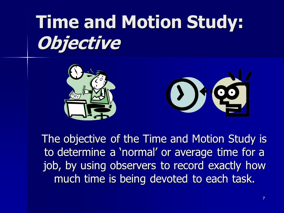 7 Time and Motion Study: Objective The objective of the Time and Motion Study is to determine a 'normal' or average time for a job, by using observers to record exactly how much time is being devoted to each task.