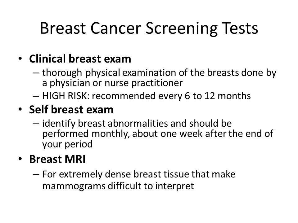 Breast Cancer Screening Tests Clinical breast exam – thorough physical examination of the breasts done by a physician or nurse practitioner – HIGH RIS