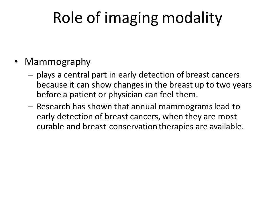 Role of imaging modality Mammography – plays a central part in early detection of breast cancers because it can show changes in the breast up to two y