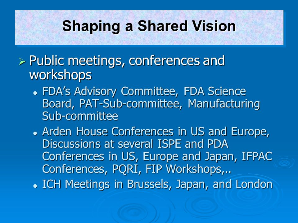  Public meetings, conferences and workshops FDA's Advisory Committee, FDA Science Board, PAT-Sub-committee, Manufacturing Sub-committee FDA's Advisor