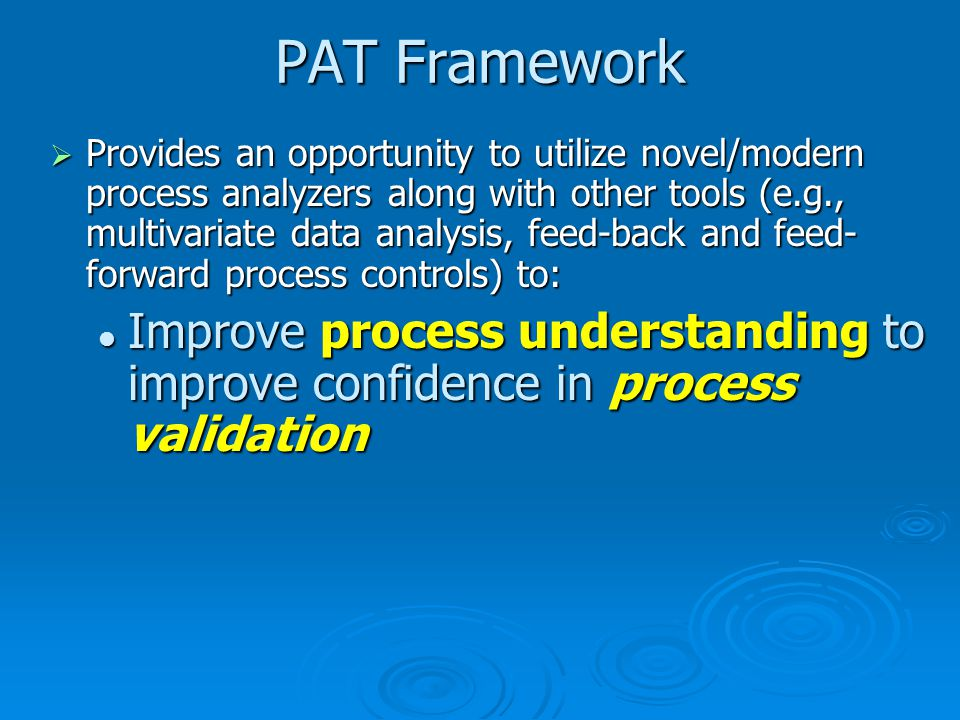 PAT Framework  Provides an opportunity to utilize novel/modern process analyzers along with other tools (e.g., multivariate data analysis, feed-back