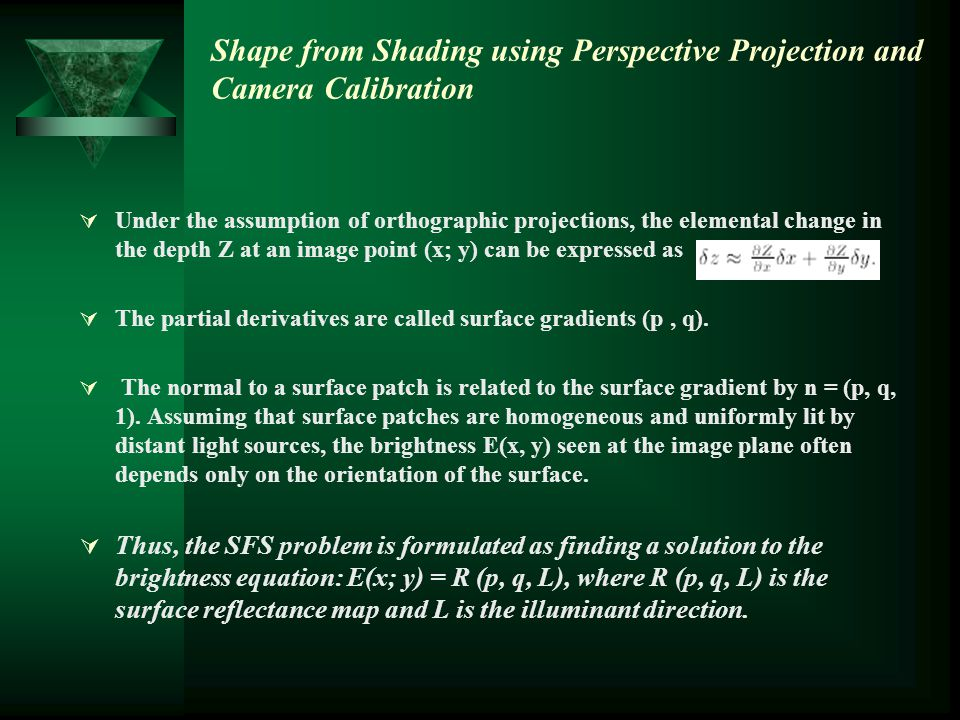 Shape from Shading using Perspective Projection and Camera Calibration  Under the assumption of orthographic projections, the elemental change in the