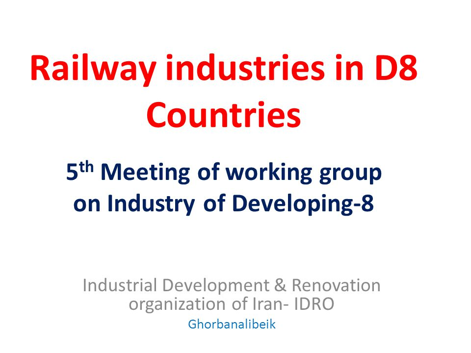 Railway industries in D8 Countries Industrial Development & Renovation organization of Iran- IDRO Ghorbanalibeik 5 th Meeting of working group on Industry of Developing-8