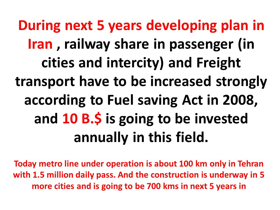 During next 5 years developing plan in Iran, railway share in passenger (in cities and intercity) and Freight transport have to be increased strongly according to Fuel saving Act in 2008, and 10 B.$ is going to be invested annually in this field.