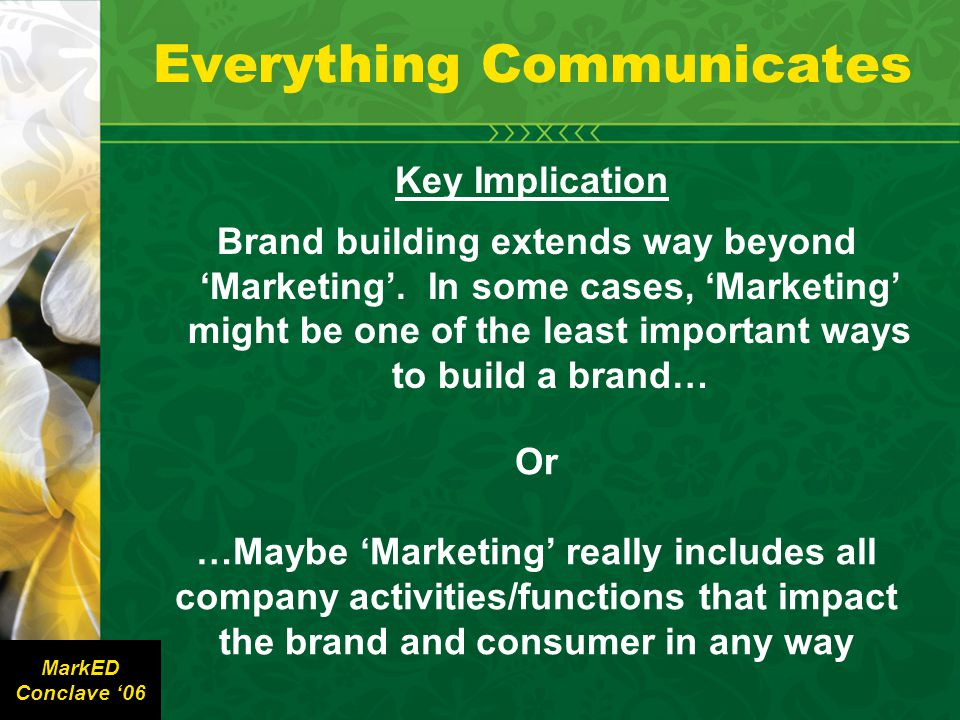 Everything Communicates Key Implication Brand building extends way beyond 'Marketing'.