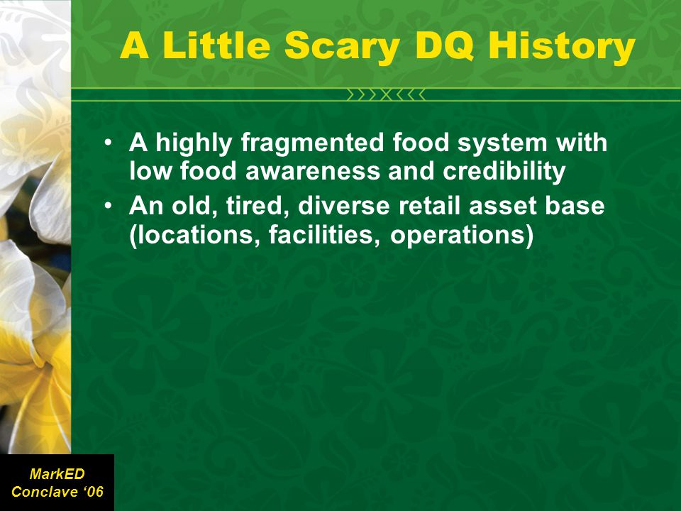 A Little Scary DQ History A highly fragmented food system with low food awareness and credibility An old, tired, diverse retail asset base (locations, facilities, operations) MarkED Conclave '06
