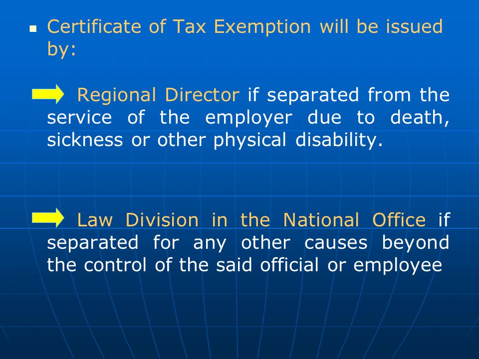 Certificate of Tax Exemption will be issued by: Regional Director if separated from the service of the employer due to death, sickness or other physic