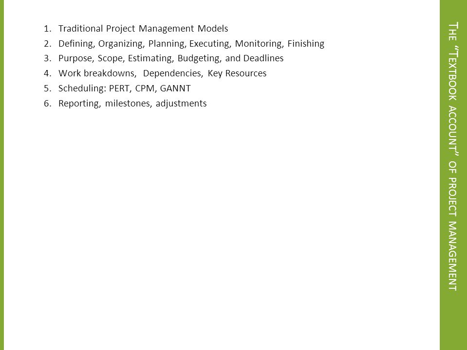 M AKING T RADEOFFS With tasks, CP, and resource assignments in place, you are positioned to make explicit planning tradeoffs Analyze the impact on schedule of different feasible allocations of available resources Determine impact on schedule and budget of adding (or subtracting) resources (keeping in mind Brooks's Law) Determine impact of changes in project scope Important questions: Are schedule and cost consistent with project objectives.