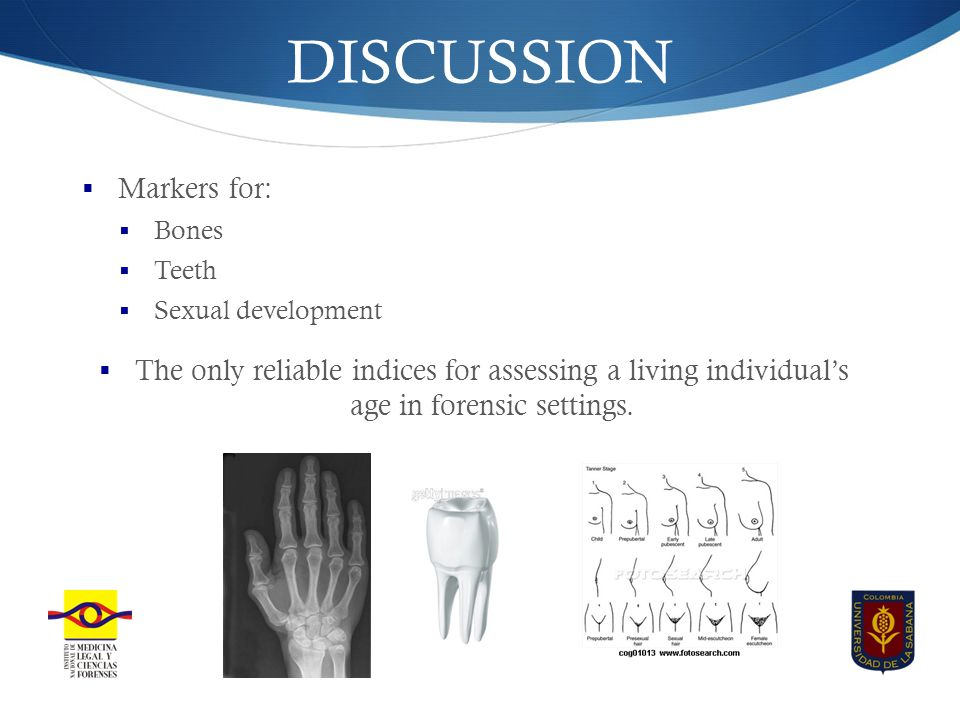 DISCUSSION  Markers for:  Bones  Teeth  Sexual development  The only reliable indices for assessing a living individual's age in forensic settings.