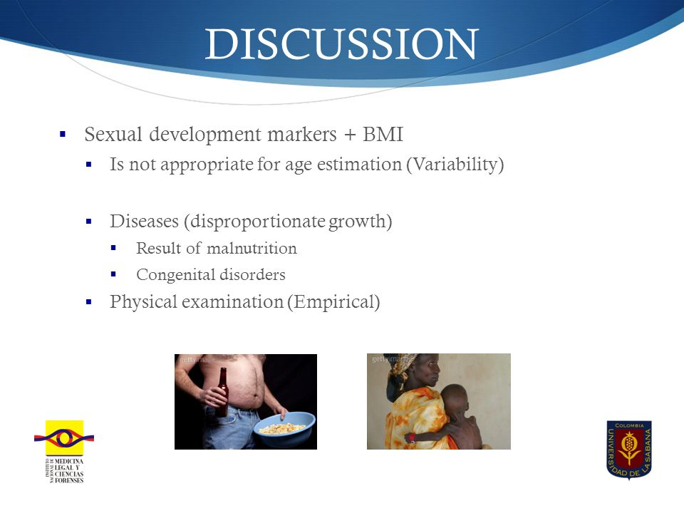 DISCUSSION  Sexual development markers + BMI  Is not appropriate for age estimation (Variability)  Diseases (disproportionate growth)  Result of malnutrition  Congenital disorders  Physical examination (Empirical)