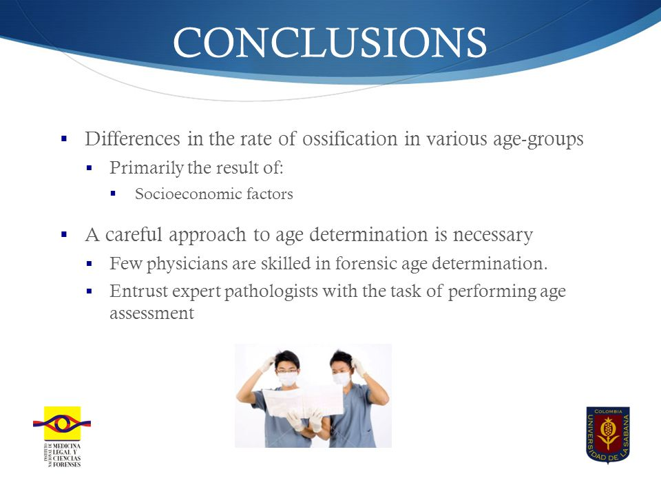 CONCLUSIONS  Differences in the rate of ossification in various age-groups  Primarily the result of:  Socioeconomic factors  A careful approach to age determination is necessary  Few physicians are skilled in forensic age determination.
