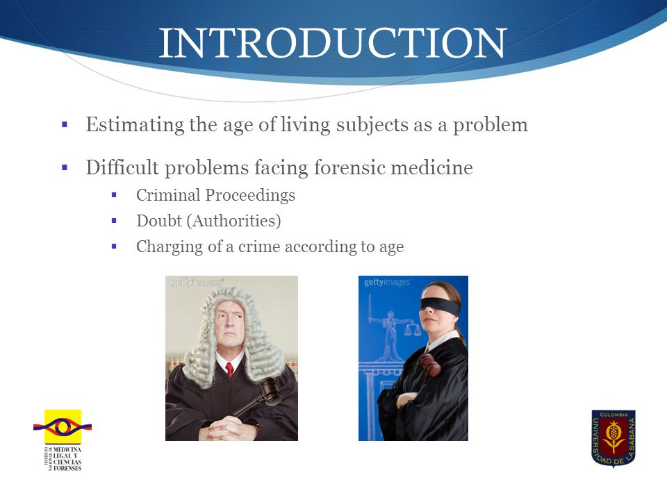 INTRODUCTION  Estimating the age of living subjects as a problem  Difficult problems facing forensic medicine  Criminal Proceedings  Doubt (Authorities)  Charging of a crime according to age