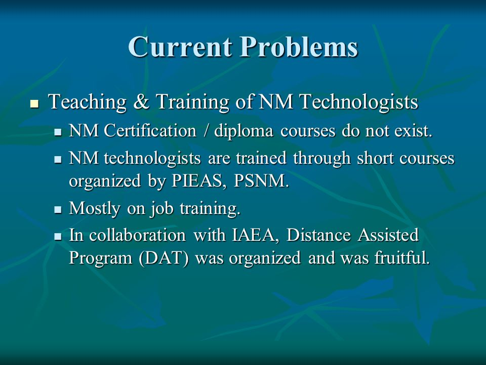Current Problems Teaching & Training of NM Technologists Teaching & Training of NM Technologists NM Certification / diploma courses do not exist.