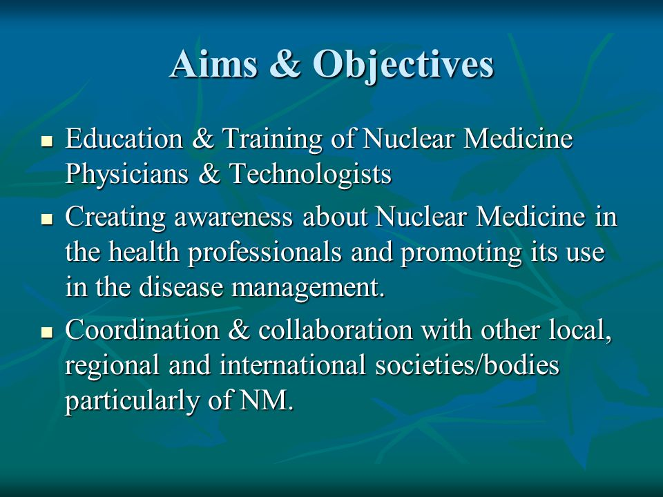 Aims & Objectives Education & Training of Nuclear Medicine Physicians & Technologists Education & Training of Nuclear Medicine Physicians & Technologists Creating awareness about Nuclear Medicine in the health professionals and promoting its use in the disease management.
