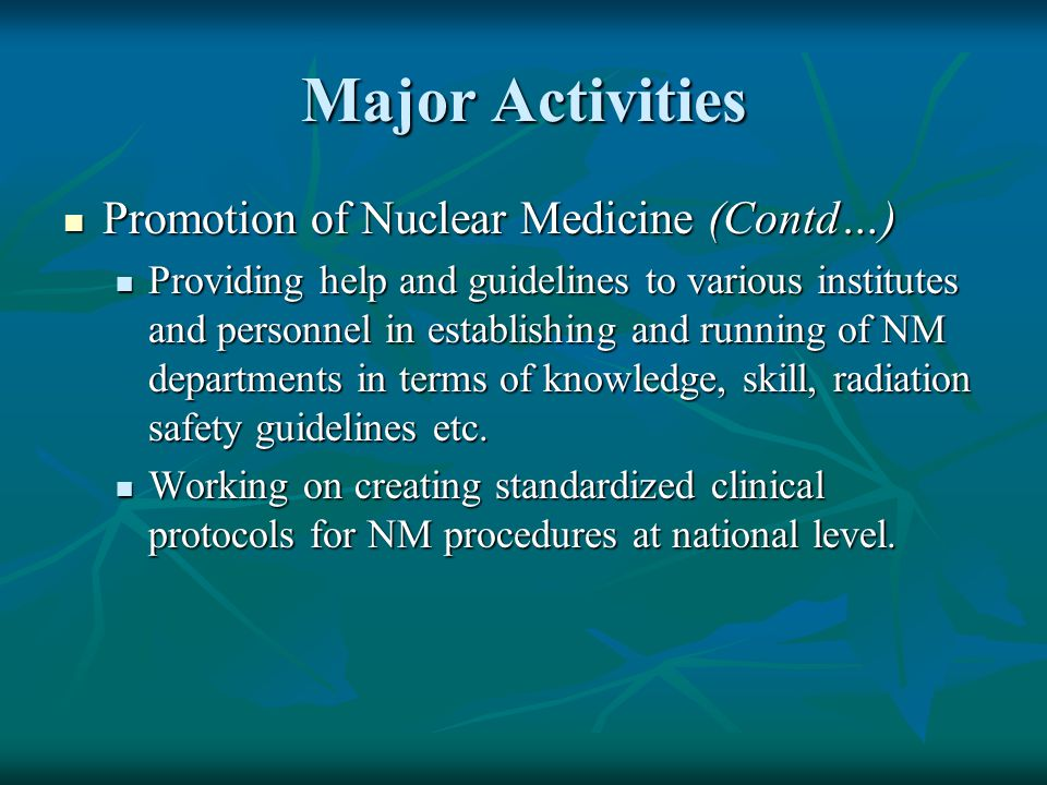 Major Activities Promotion of Nuclear Medicine (Contd…) Promotion of Nuclear Medicine (Contd…) Providing help and guidelines to various institutes and personnel in establishing and running of NM departments in terms of knowledge, skill, radiation safety guidelines etc.
