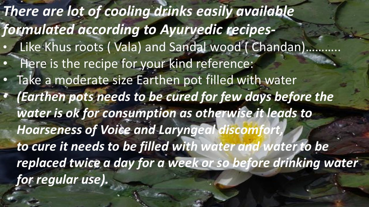 Take one glass of water, and add Khus roots ( Vetiver) Anant Mool Sandal Wood ( Chandan) Shredded or piece of sandalwood You can use a small pouch to store all these herbs and Add little Crystal Sugar to the same, which is considered to be very cooling in nature.