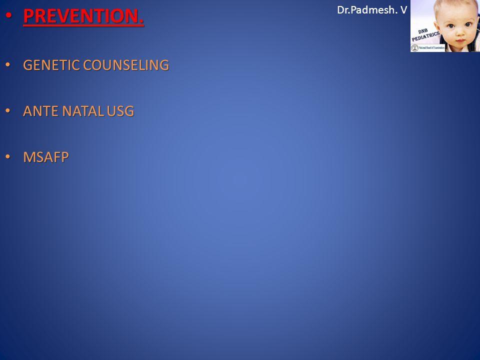 Dr.Padmesh. V PREVENTION. PREVENTION. GENETIC COUNSELING GENETIC COUNSELING ANTE NATAL USG ANTE NATAL USG MSAFP MSAFP
