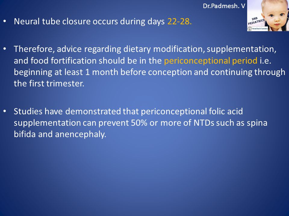 Dr.Padmesh. V Neural tube closure occurs during days 22-28. Therefore, advice regarding dietary modification, supplementation, and food fortification