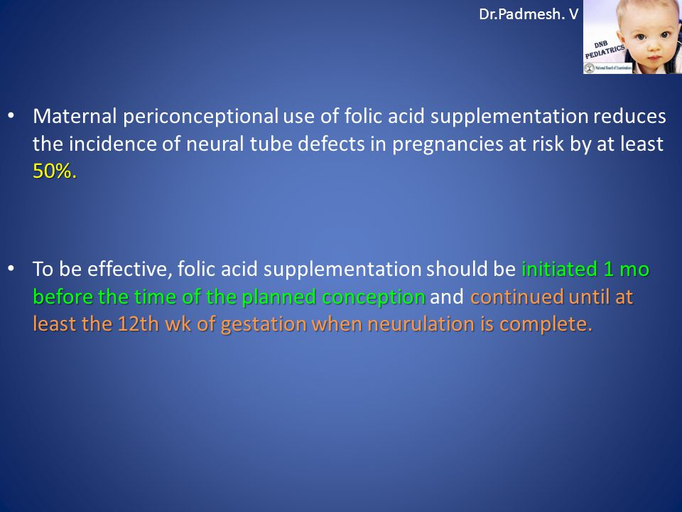 Dr.Padmesh. V 50%. Maternal periconceptional use of folic acid supplementation reduces the incidence of neural tube defects in pregnancies at risk by