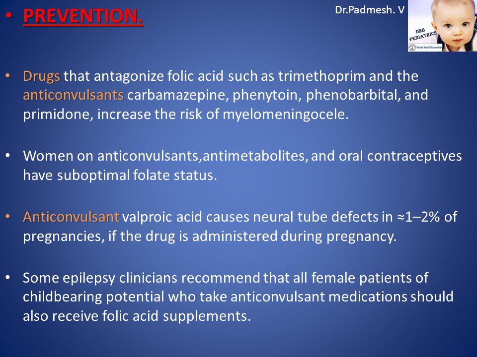Dr.Padmesh. V PREVENTION. PREVENTION. Drugs anticonvulsants Drugs that antagonize folic acid such as trimethoprim and the anticonvulsants carbamazepin