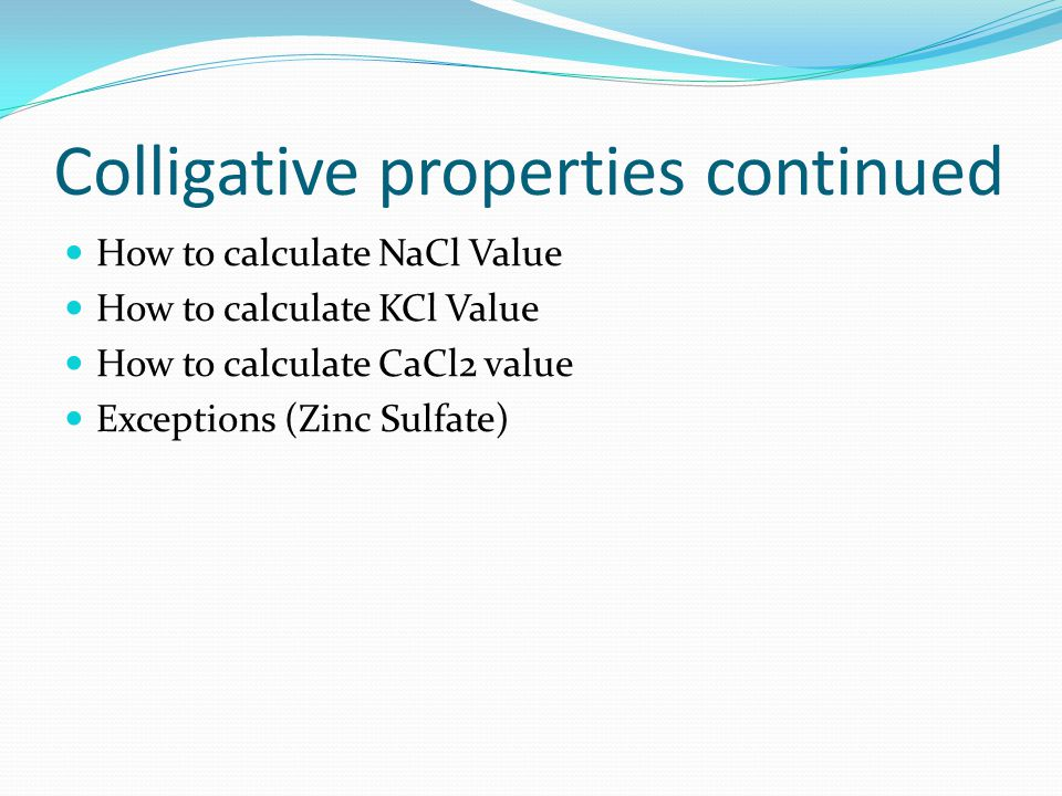 Colligative properties continued How to calculate NaCl Value How to calculate KCl Value How to calculate CaCl2 value Exceptions (Zinc Sulfate)