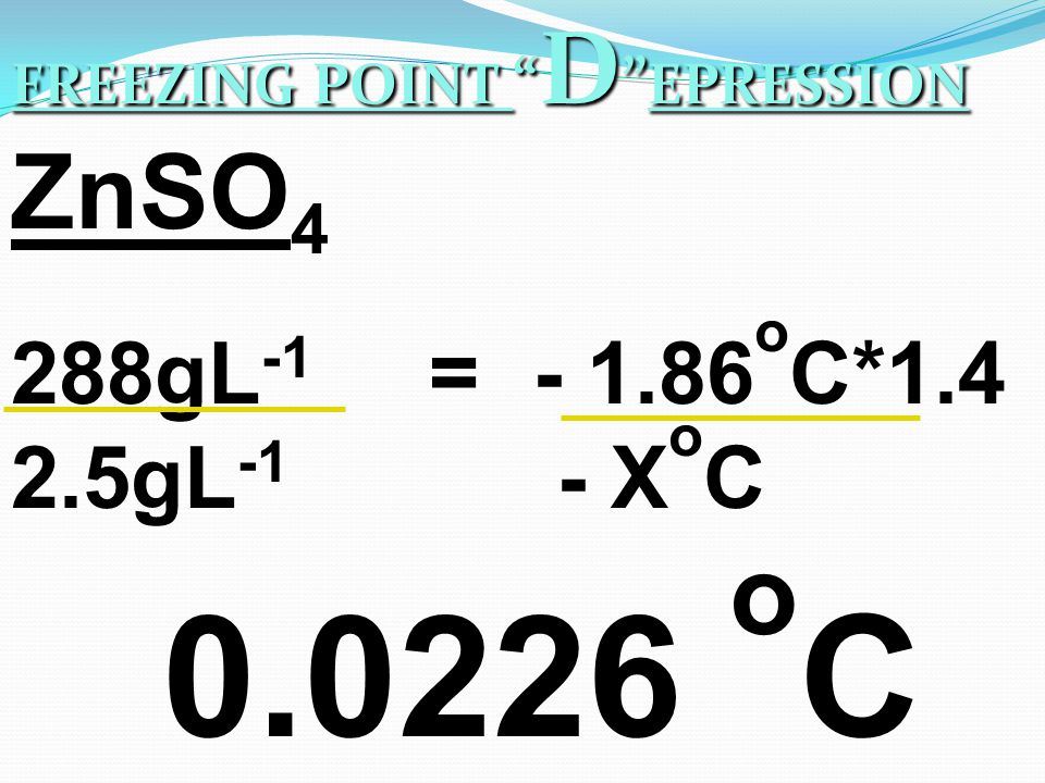 FREEZING POINT D EPRESSION 288gL -1 = - 1.86 o C*1.4 2.5gL -1 - X o C ZnSO 4 0.0226 o C