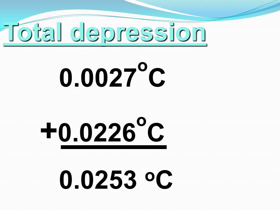Total depression 0.0027 o C + 0.0226 o C 0.0253 o C