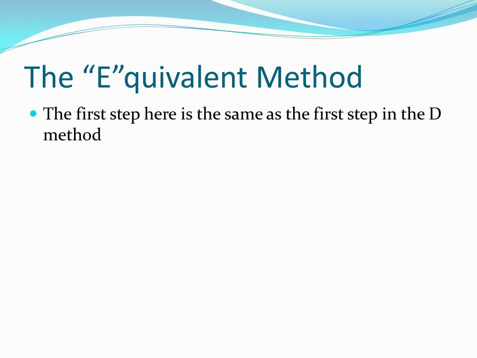 The E quivalent Method The first step here is the same as the first step in the D method