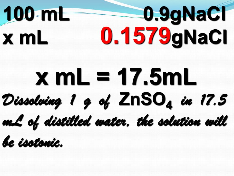 100 mL0.9gNaCl x mL 0.1579 gNaCl 0.1579 gNaCl x mL = 17.5mL Dissolving 1 g of ZnSO 4 in 17.5 mL of distilled water, the solution will be isotonic.
