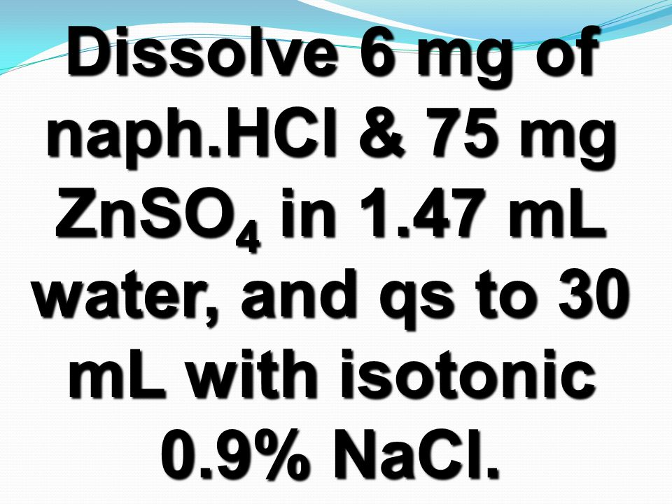 Dissolve 6 mg of naph.HCl & 75 mg ZnSO 4 in 1.47 mL water, and qs to 30 mL with isotonic 0.9% NaCl.