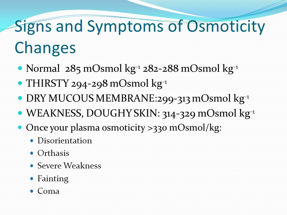 Signs and Symptoms of Osmoticity Changes Normal 285 mOsmol kg -1 282-288 mOsmol kg -1 THIRSTY 294-298 mOsmol kg -1 DRY MUCOUS MEMBRANE:299-313 mOsmol kg -1 WEAKNESS, DOUGHY SKIN: 314-329 mOsmol kg -1 Once your plasma osmoticity >330 mOsmol/kg: Disorientation Orthasis Severe Weakness Fainting Coma