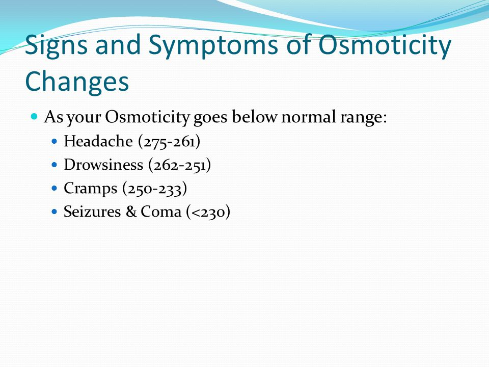 Signs and Symptoms of Osmoticity Changes As your Osmoticity goes below normal range: Headache (275-261) Drowsiness (262-251) Cramps (250-233) Seizures & Coma (<230)