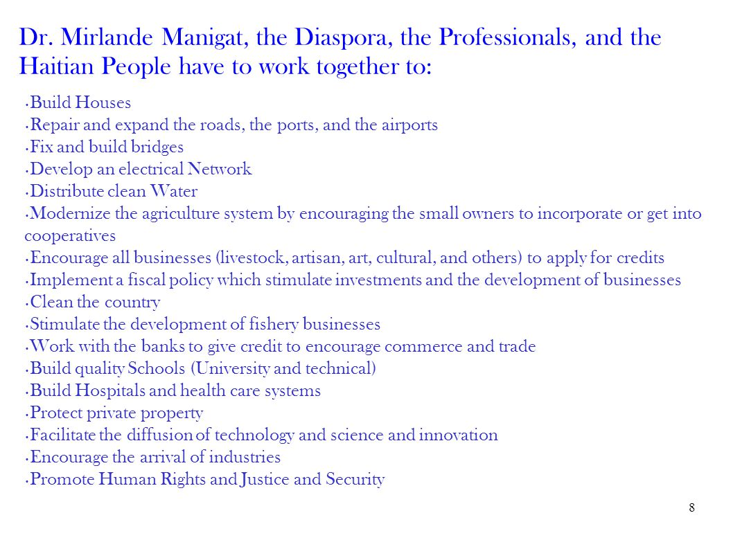 8 Dr. Mirlande Manigat, the Diaspora, the Professionals, and the Haitian People have to work together to: Build Houses Repair and expand the roads, th