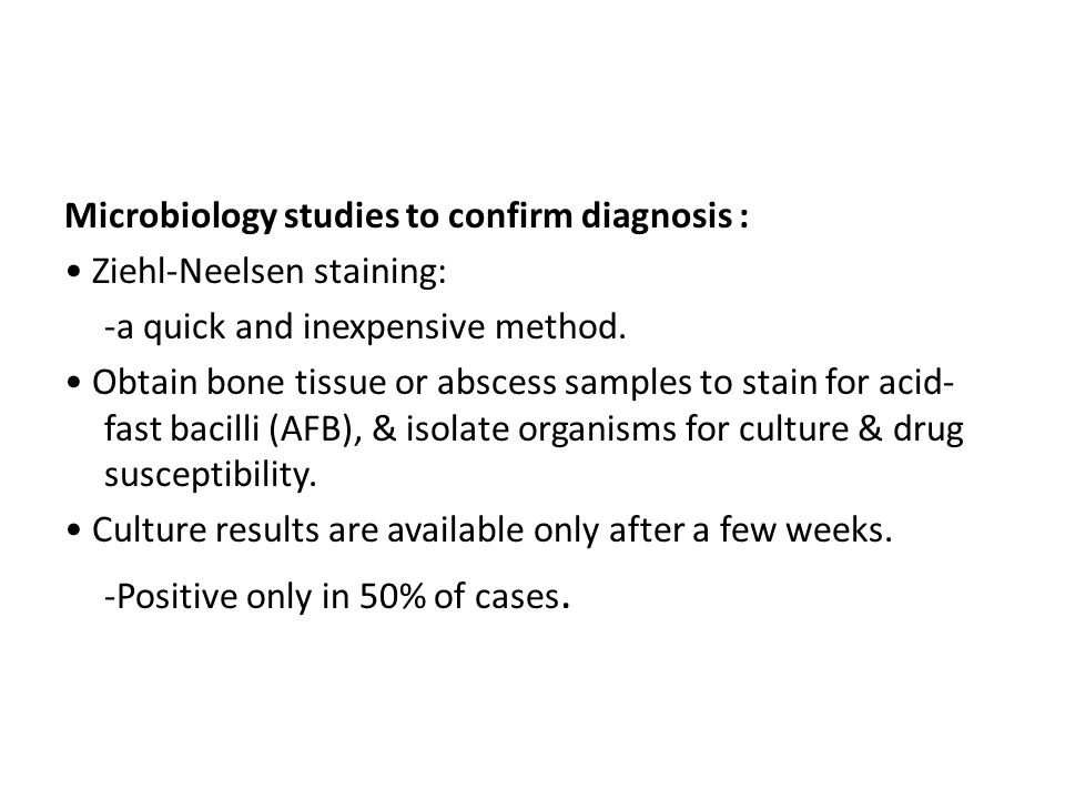 Microbiology studies to confirm diagnosis : Ziehl-Neelsen staining: -a quick and inexpensive method. Obtain bone tissue or abscess samples to stain fo