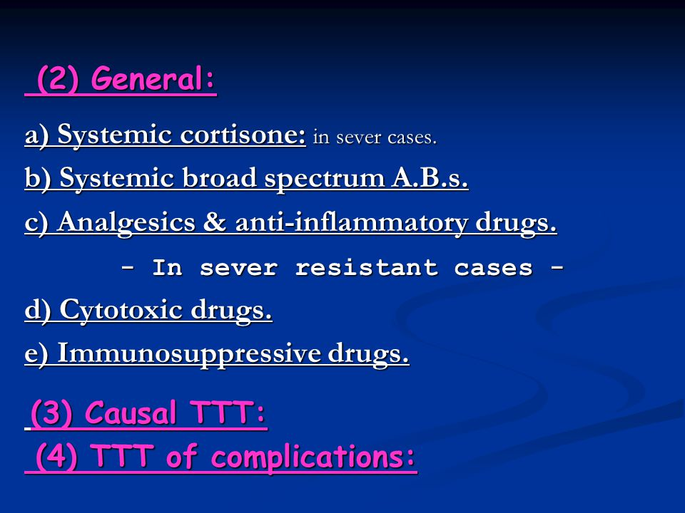 (2) General: a) Systemic cortisone: in sever cases. b) Systemic broad spectrum A.B.s. c) Analgesics & anti-inflammatory drugs. - In sever resistant ca